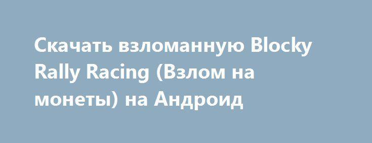 Скачать взломанную Blocky Rally Racing (Взлом на монеты) на Андроид http://modz-apk.ru/racer/355-skachat-vzlomannuyu-blocky-rally-racing-vzlom-na-monety-na-android.html