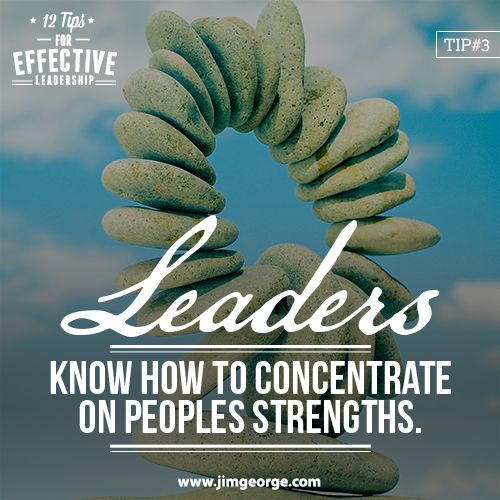 12 Tips for Effective Leadership.  Tip #3: Leaders know how to concentrate on people's strengths, not their weaknesses. Everyone has something they excel at, and a good leader knows how to bring this out in a person.