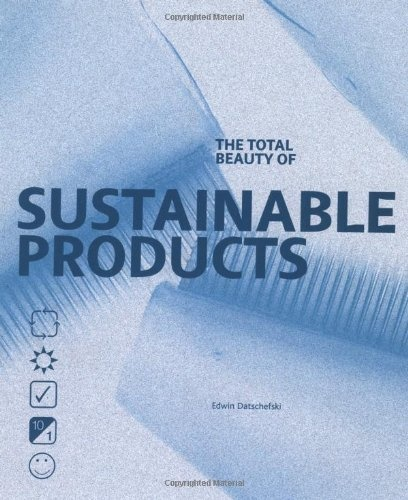 The Total Beauty of Sustainable Products (Design Fundamentals) Edwin Datschefski http://www.biothinking.com/btintro.htm