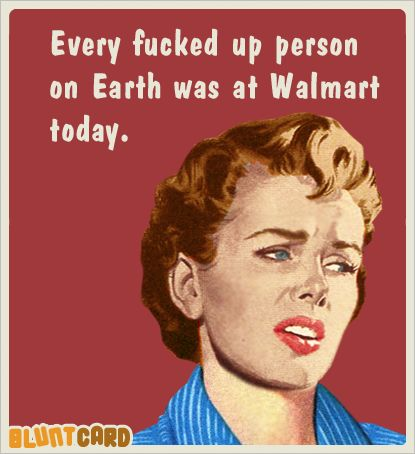 Every fucked up person on Earth was at Walmart today.
