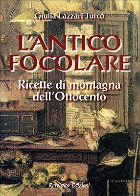 Amazon.it: L'antico focolare. Ricette di montagna dell'Ottocento - Giulia Lazzari Turco - Libri