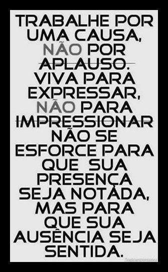 Trabalhe por umas causa, não por aplauso. Viva para expressar, não para impressionar não se esforce para que sua presença seja notada, mas para que sua ausência seja sentido.