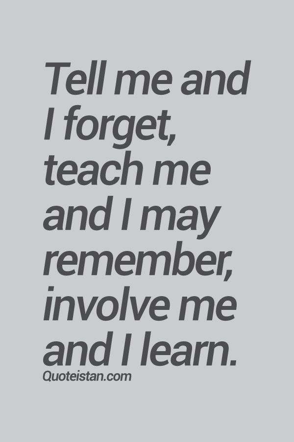 Tell me and I forget, teach me and I may remember, involve me and I #learn. #quote