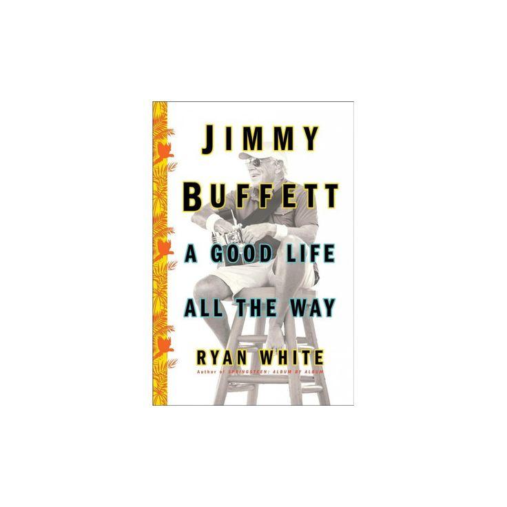 Jimmy Buffett : A Good Life All the Way (Hardcover) (Ryan White)