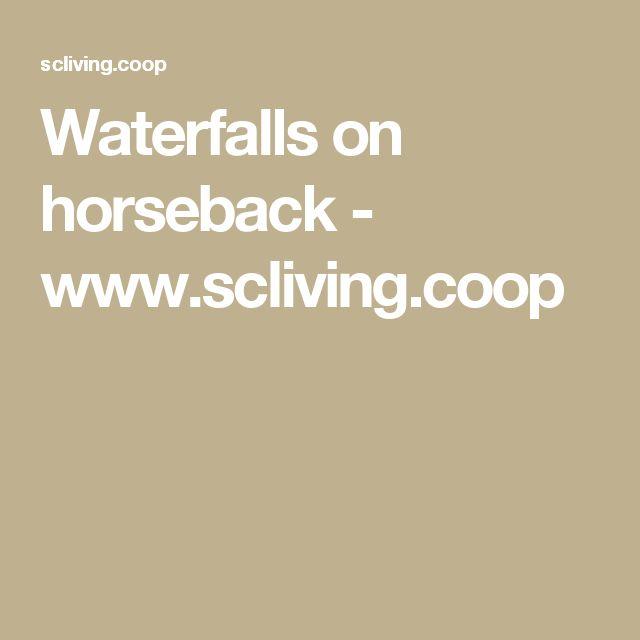Waterfalls on horseback - www.scliving.coop