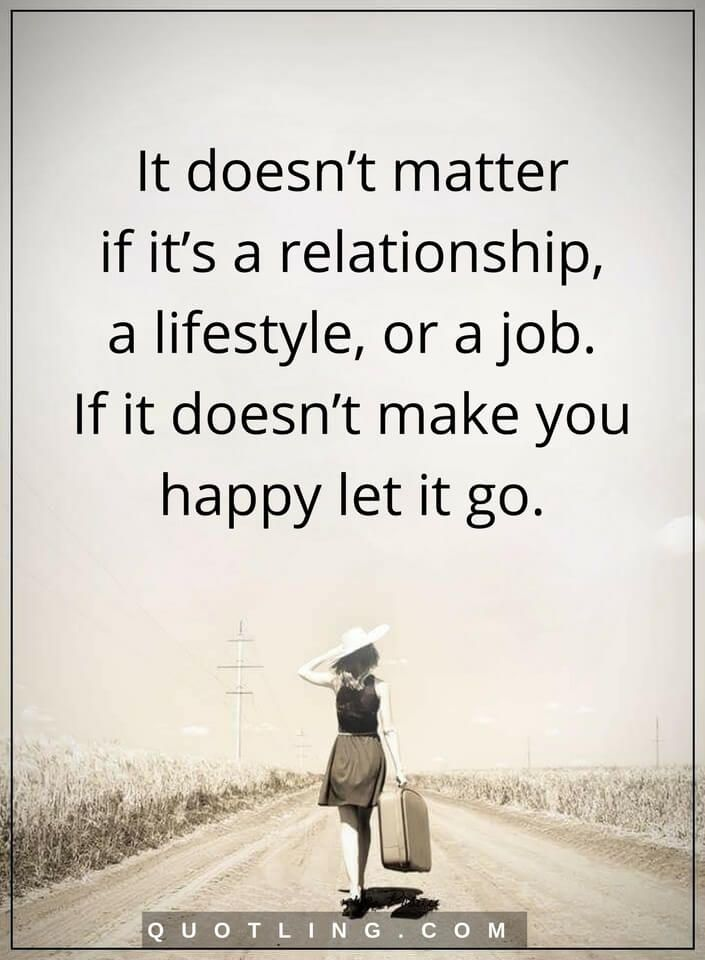 life lessons It doesn't matter if it's a relationship, a lifestyle, or a job. If it doesn't make you happy let it go.