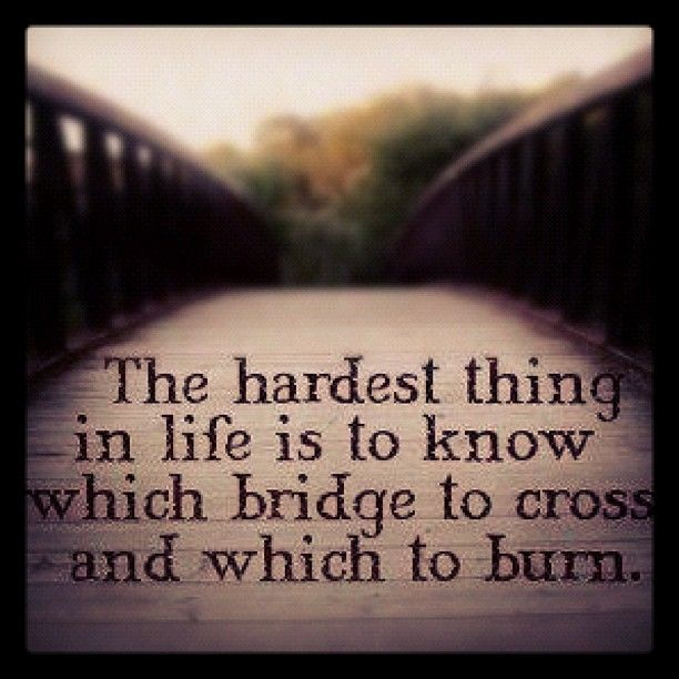 Don't over think which bridges you should cross or burn.. Just slow down and take the time to look before you cross them.
