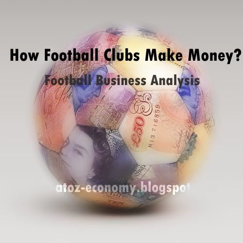 A-Z Economy: How Football Clubs Make Money? Football Business