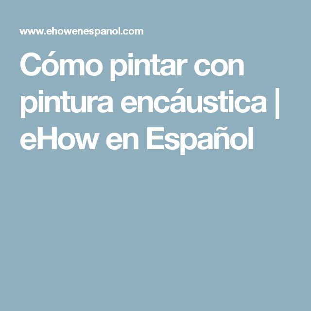 Cómo pintar con pintura encáustica | eHow en Español