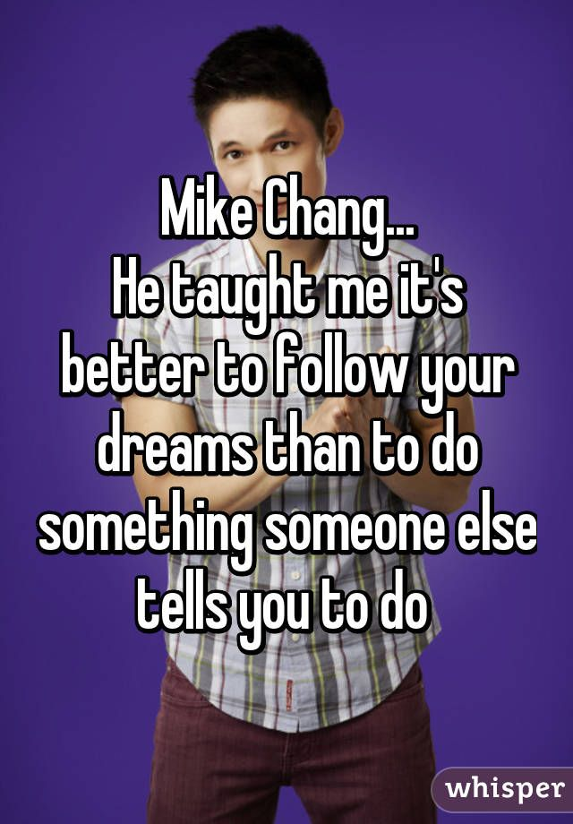 """Mike Chang... He taught me it's better to follow your dreams than to do something someone else tells you to do """