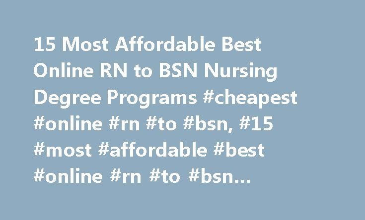 15 Most Affordable Best Online RN to BSN Nursing Degree Programs #cheapest #online #rn #to #bsn, #15 #most #affordable #best #online #rn #to #bsn #nursing #degree #programs http://ireland.remmont.com/15-most-affordable-best-online-rn-to-bsn-nursing-degree-programs-cheapest-online-rn-to-bsn-15-most-affordable-best-online-rn-to-bsn-nursing-degree-programs/  # 15 Most Affordable Best Online RN to BSN Nursing Degree Programs Affordable Online RN to BSN nursing degree programs are more popular…