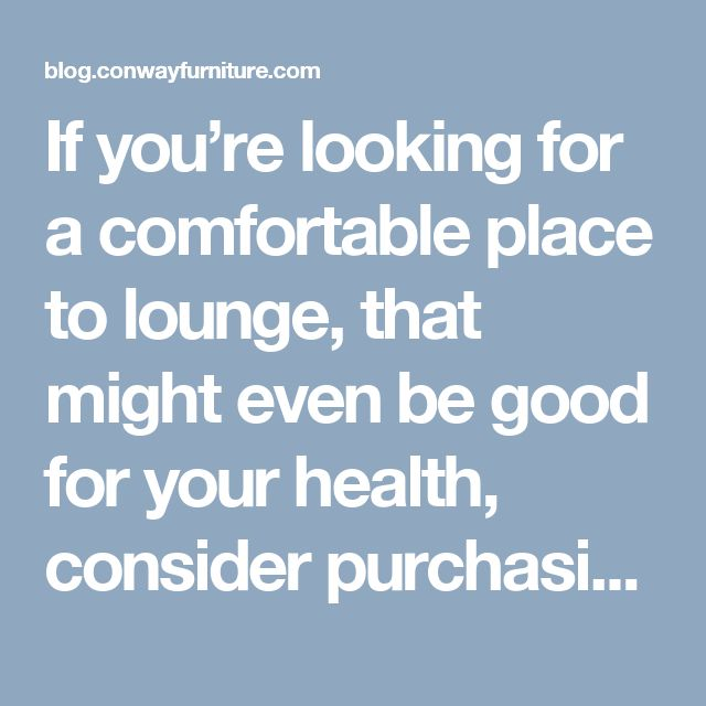 If you're looking for a comfortable place to lounge, that might even be good for your health, consider purchasing a quality recliner.