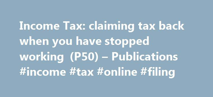 Income Tax: claiming tax back when you have stopped working (P50) – Publications #income #tax #online #filing http://incom.remmont.com/income-tax-claiming-tax-back-when-you-have-stopped-working-p50-publications-income-tax-online-filing/  #claiming income support # Income Tax: claiming tax back when you have stopped working (P50) Documents Detail To claim a tax refund if you're not going to work for at least 4 weeks (for example, you're retired, looking for a job, or returning to study) and…