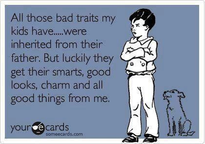 ALL THOSE BAD TRAITS MY KIDS HAVE..WERE INHERITED FROM THEIR...parents allude to this at conferences.......