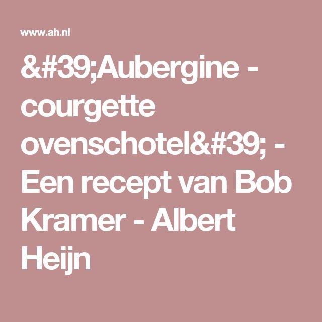 'Aubergine - courgette ovenschotel' - Een recept van Bob Kramer - Albert Heijn