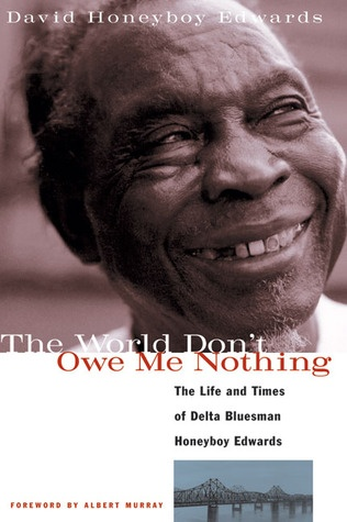 The World Don't Owe Me Nothing: The Life and Times of Delta Bluesman Honeyboy Edwards