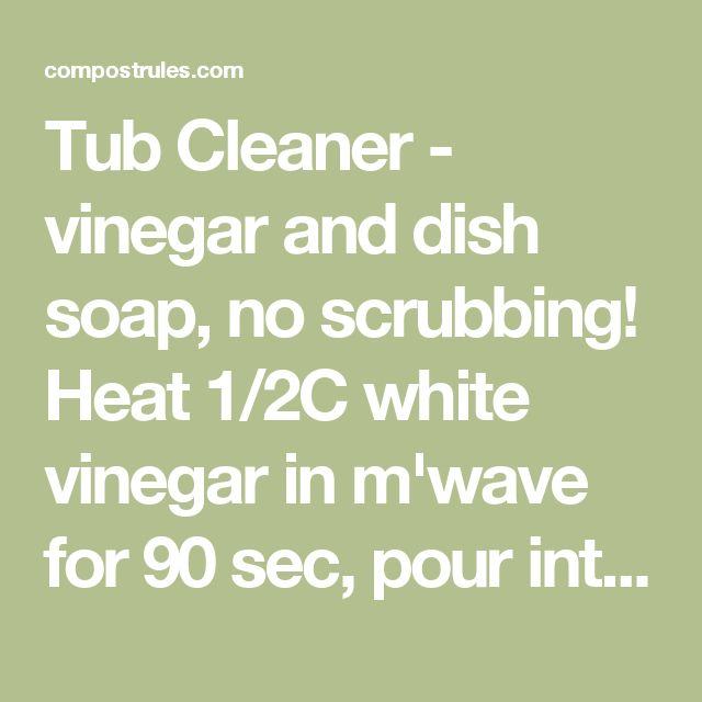 Tub Cleaner - vinegar and dish soap, no scrubbing! Heat 1/2C white vinegar in m'wave for 90 sec, pour int spray bottle. Add 1/2C BLUE Dawn dish soap. Shake gently to mix. Spray on surface, let it sit 1-2 hours. Just wipe it away then rinse with water. Should also take soap scum off shower doors! Pearl Liu Allen | Compost Rules.