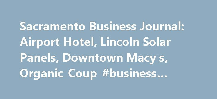 Sacramento Business Journal: Airport Hotel, Lincoln Solar Panels, Downtown Macy s, Organic Coup #business #logos http://bank.remmont.com/sacramento-business-journal-airport-hotel-lincoln-solar-panels-downtown-macy-s-organic-coup-business-logos/  #sacramento business journal # Sacramento Business Journal: Airport Hotel, Lincoln Solar Panels, Downtown Macy's, Organic Coup An artist's rendering depicting a Hyatt Place hotel proposed for Sacramento International Airport. It could be open in…