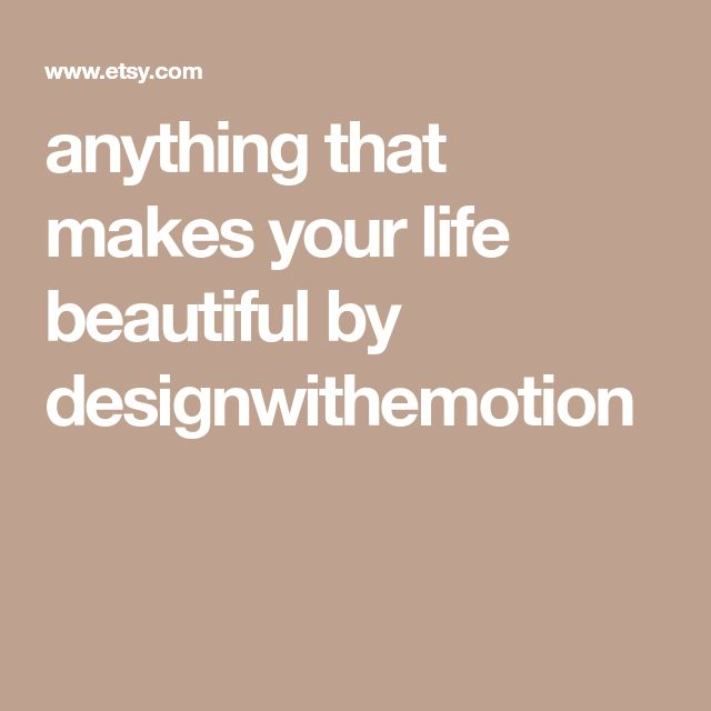 anything that makes your life beautiful by designwithemotion