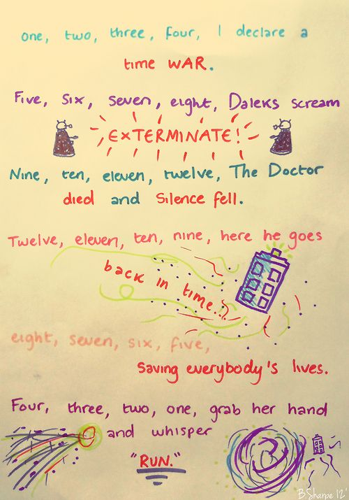 """One Two Three Four, I declare a Time War. Five Six Seven Eight, Daleks scream """"Exterminate!"""" Nine Ten Eleven Twelve, the Doctor died and Silence fell. Twelve Eleven Ten Nine, here he goes, back in time. Eight Seven Six Five, saving everybody's lives. Four Three Two One, grab her hand and whisper """"Run!"""""""