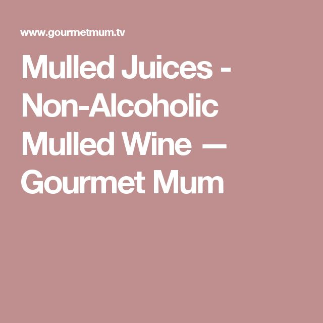 Mulled Juices - Non-Alcoholic Mulled Wine — Gourmet Mum