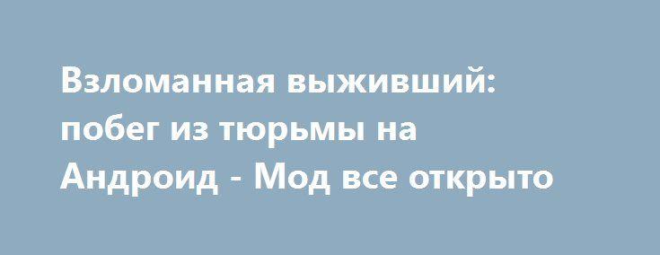 Взломанная выживший: побег из тюрьмы на Андроид - Мод все открыто http://android-gamerz.ru/2230-vzlomannaya-vyzhivshiy-pobeg-iz-tyurmy-na-android-mod-vse-otkryto.html