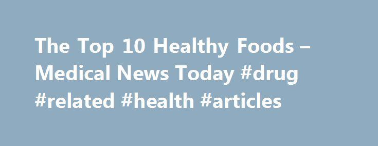 The Top 10 Healthy Foods – Medical News Today #drug #related #health #articles http://health.remmont.com/the-top-10-healthy-foods-medical-news-today-drug-related-health-articles/  The Top 10 Healthy Foods Article last updated on Sun 13 September 2015. Visit our Nutrition / Diet category page for the latest news on this subject, or sign up to our newsletter to receive the latest updates on Nutrition / Diet. All references are available in the References tab. These tabs require JavaScript..