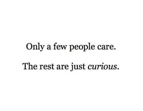 """Be careful who you let into your life. Be guarded and keep the """"curious"""" ones at a distance while the others that really """"care"""" will show they really care!   Quote #106 Only A Few People Care"""