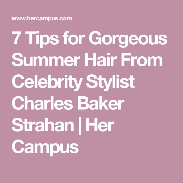 7 Tips for Gorgeous Summer Hair From Celebrity Stylist Charles Baker Strahan | Her Campus
