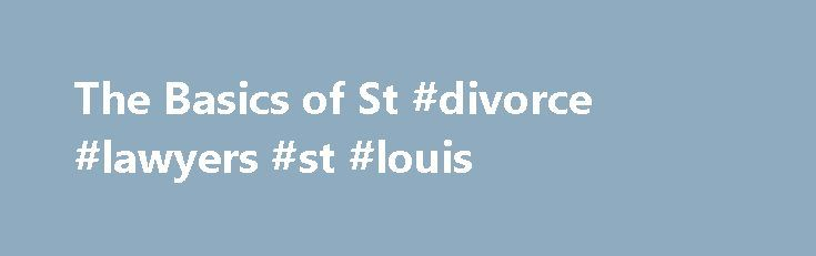 The Basics of St #divorce #lawyers #st #louis http://jamaica.remmont.com/the-basics-of-st-divorce-lawyers-st-louis/  # The Basics of St. Louis Divorce If you are planning on filing for a St. Louis divorce, you will want to know about the basics of the St. Louis divorce process. Because divorce law can be very complex, you should consider researching St. Louis divorce attorneys. Divorce attorneys in St. Louis can advocate for you in court, inform you of your legal options and provide you with…