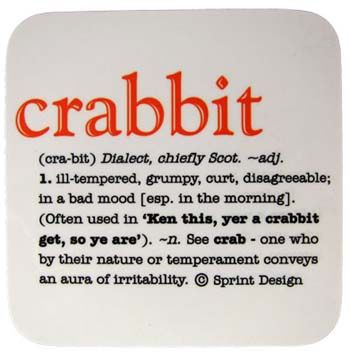 """Crabbit (cra·bit) Dialect, chiefly Scot -adj. 1. ill-tempered, grumpy, curt, disagreeable; in a bad mood [esp. in the morning]. (Often used in """"Ken this, yer a crabbit get, so ye are""""). -n. See crab – one who by their nature or temperament conveys an aura of irritability."""