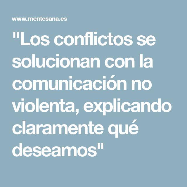 """""""Los conflictos se solucionan con la comunicación no violenta, explicando claramente qué deseamos"""""""