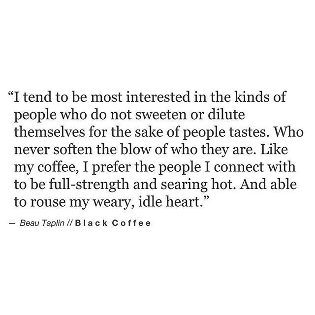 I tend to be most interested in the kinds of people who do not sweeten or dilute themselves for the sake of people tastes.