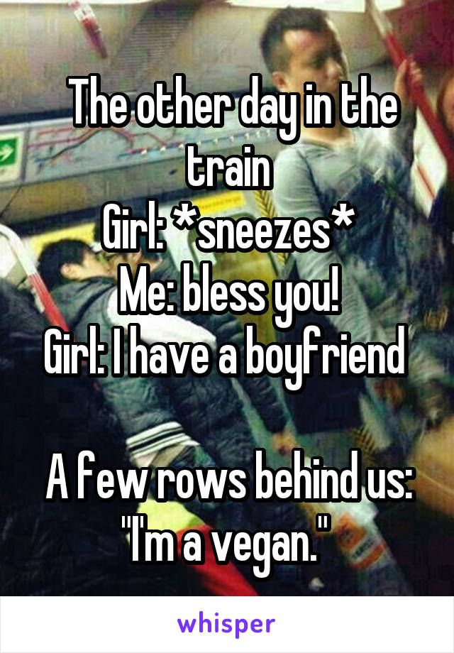 "The other day in the train Girl: *sneezes* Me: bless you! Girl: I have a boyfriend A few rows behind us: ""I'm a vegan."""