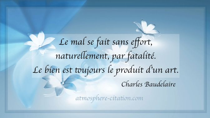 Le mal se fait sans effort naturellementpar fatalité Le bien est toujours le produit d'un art. -Charles Baudelaire