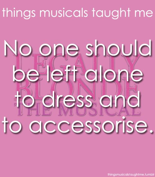 Things Musicals Taught Me:  LEGALLY BLONDE - THE MUSICAL    No one should be left alone to dress and to accessorize.