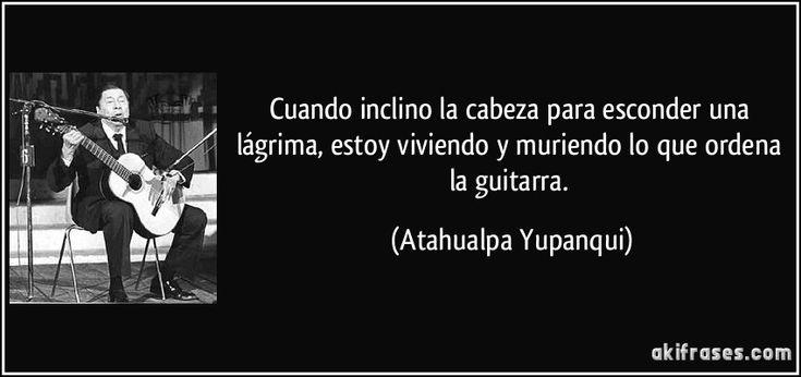 Cuando inclino la cabeza para esconder una lágrima, estoy viviendo y muriendo lo que ordena la guitarra. (Atahualpa Yupanqui)