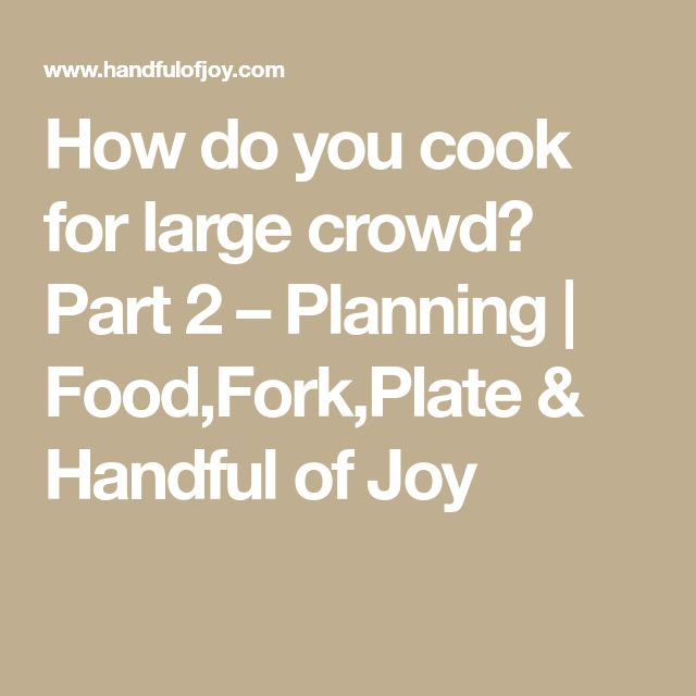 How do you cook for large crowd? Part 2 – Planning | Food,Fork,Plate & Handful of Joy