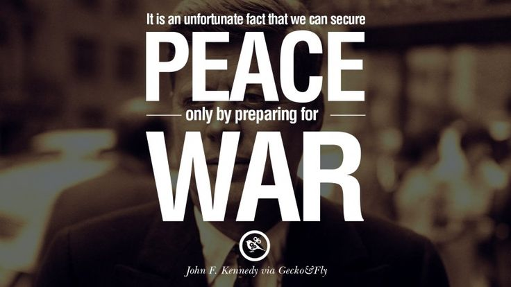 It is an unfortunate fact that we can secure peace only by preparing for war. – John Fitzgerald Kennedy 16 Famous President John F. Kennedy Quotes on Freedom, Peace, War and Country
