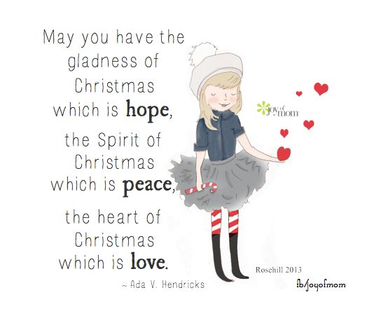 May you have the gladness of Christmas which is hope, the Spirit of Christmas which is peace, the heart of Christmas which is love. ~Ada V. Hendricks