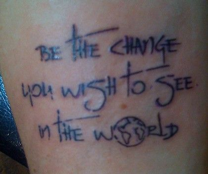 Be the change you wish to see in the world  Chest/collar bone/maybe shoulder for a sleeve.