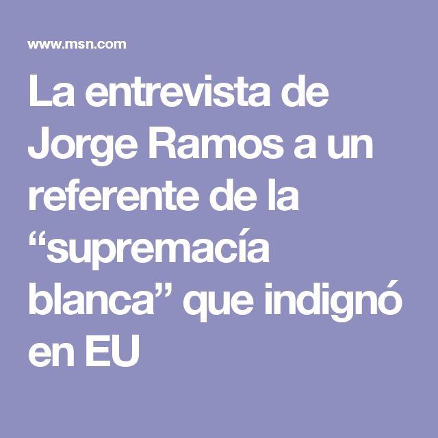 """La entrevista de Jorge Ramos a un referente de la """"supremacía blanca"""" que indignó en EU"""