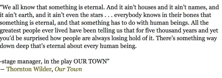 """from Thornton Wilder, _Our Town_ -- """". . . everybody knows in their bones that something is eternal, and that something has to do with human beings."""""""