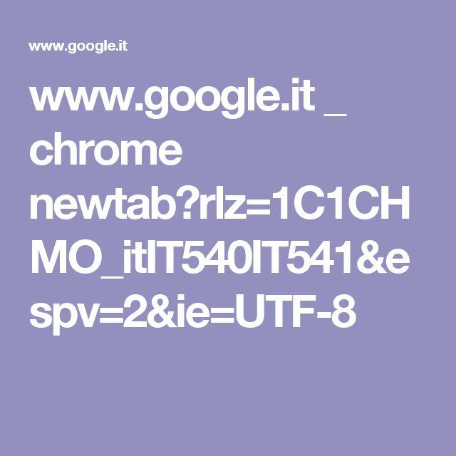 www.google.it _ chrome newtab?rlz=1C1CHMO_itIT540IT541&espv=2&ie=UTF-8