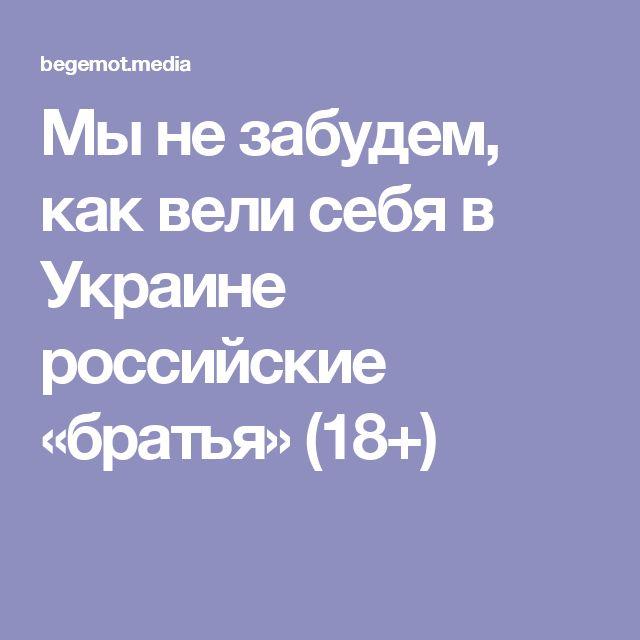 Мы не забудем, как вели себя в Украине российские «братья» (18+)