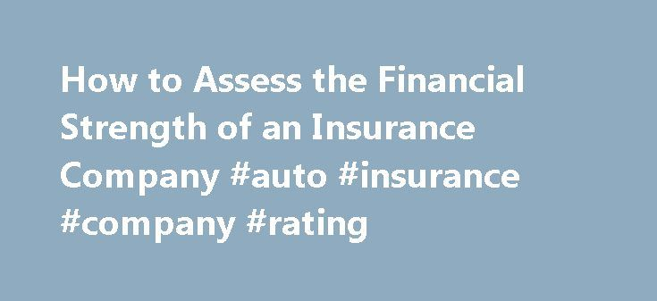 How to Assess the Financial Strength of an Insurance Company #auto #insurance #company #rating http://nashville.remmont.com/how-to-assess-the-financial-strength-of-an-insurance-company-auto-insurance-company-rating/  # How to Assess the Financial Strength of an Insurance Company Four independent agencies—A.M. Best, Fitch, Moody's and Standard Poor's—rate the financial strength of insurance companies. Each has its own rating scale, its own rating standards, its own population of rated…