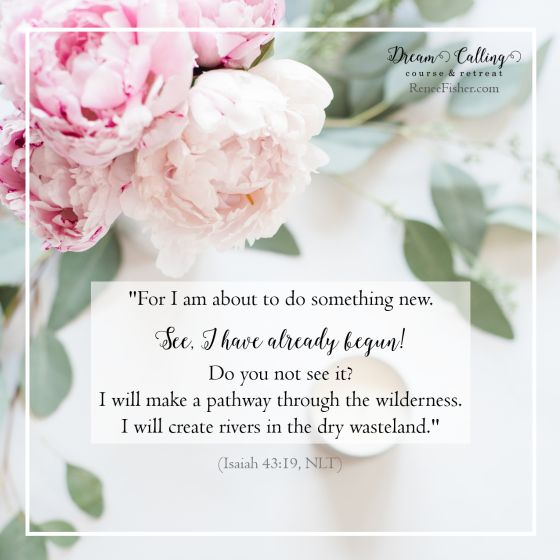 """For I am about to do something new. See, I have already begun! Do you not see it? I will make a pathway through the wilderness. I will create rivers in the dry wasteland"" (Isaiah 43:19, NLT). #DreamCalling"