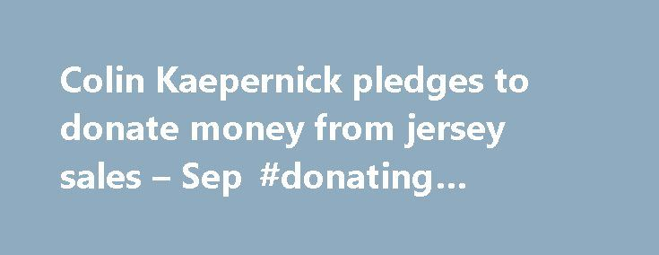 Colin Kaepernick pledges to donate money from jersey sales – Sep #donating #furniture http://donate.remmont.com/colin-kaepernick-pledges-to-donate-money-from-jersey-sales-sep-donating-furniture/  #donating money # Colin Kaepernick pledges to donate money from jersey sales Quarterback Colin Kaepernick wants to give back all the money he makes from sales of his jersey. Since staging a protest during a performance of the national anthem, Kaepernick's San Francisco 49ers jersey has been the top…