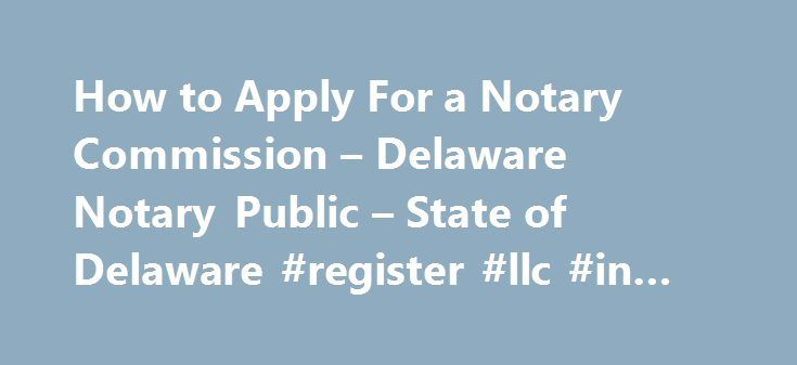 How to Apply For a Notary Commission – Delaware Notary Public – State of Delaware #register #llc #in #delaware http://philadelphia.remmont.com/how-to-apply-for-a-notary-commission-delaware-notary-public-state-of-delaware-register-llc-in-delaware/  # Delaware Notary Public How to Apply For a Notary Commission REQUIREMENTS Every notary applicant must meet all of the following requirements: Must be at least 18 years of age Must be of good character and reputation Individuals convicted of a…