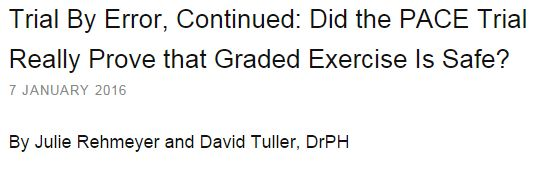 Great to have journalists of the calibre and tenacity of Julie Rehmeyer & David Tuller doing a deep investigation of the issues and then reporting on them.  http://www.virology.ws/2016/01/07/trial-by-error-continued-did-the-pace-trial-really-prove-that-graded-exercise-is-safe/  I'm quoted in it. I have published a paper and several letters on the issue of the safety or otherwise of graded exercise/activity programs. All but my 2 most recent letters can be read on my ResearchGate page